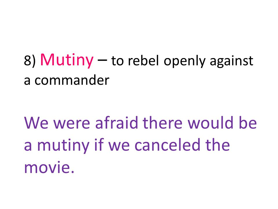 8) Mutiny – to rebel openly against a commander We were afraid there would be a mutiny if we canceled the movie.