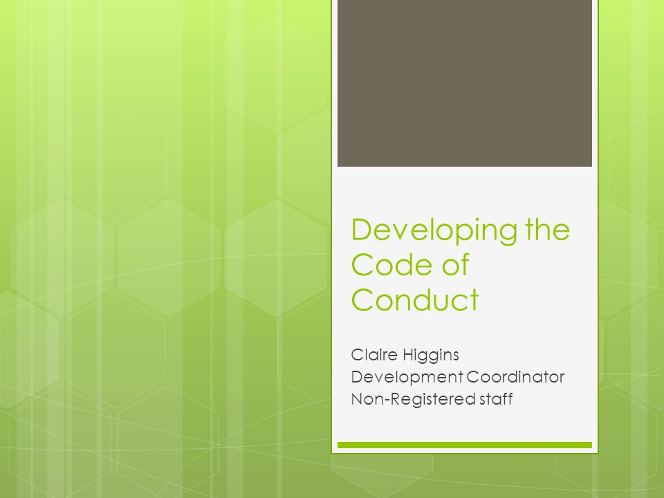 Developing the Code of Conduct Claire Higgins Development Coordinator Non-Registered staff