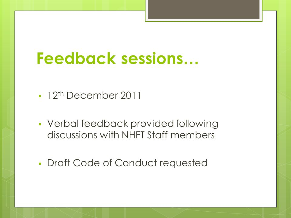Feedback sessions…  12 th December 2011  Verbal feedback provided following discussions with NHFT Staff members  Draft Code of Conduct requested