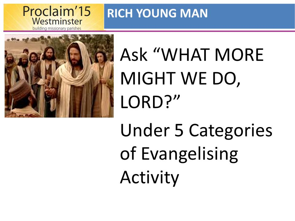 Ask WHAT MORE MIGHT WE DO, LORD Under 5 Categories of Evangelising Activity RICH YOUNG MAN