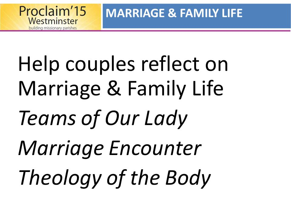 Help couples reflect on Marriage & Family Life Teams of Our Lady Marriage Encounter Theology of the Body MARRIAGE & FAMILY LIFE