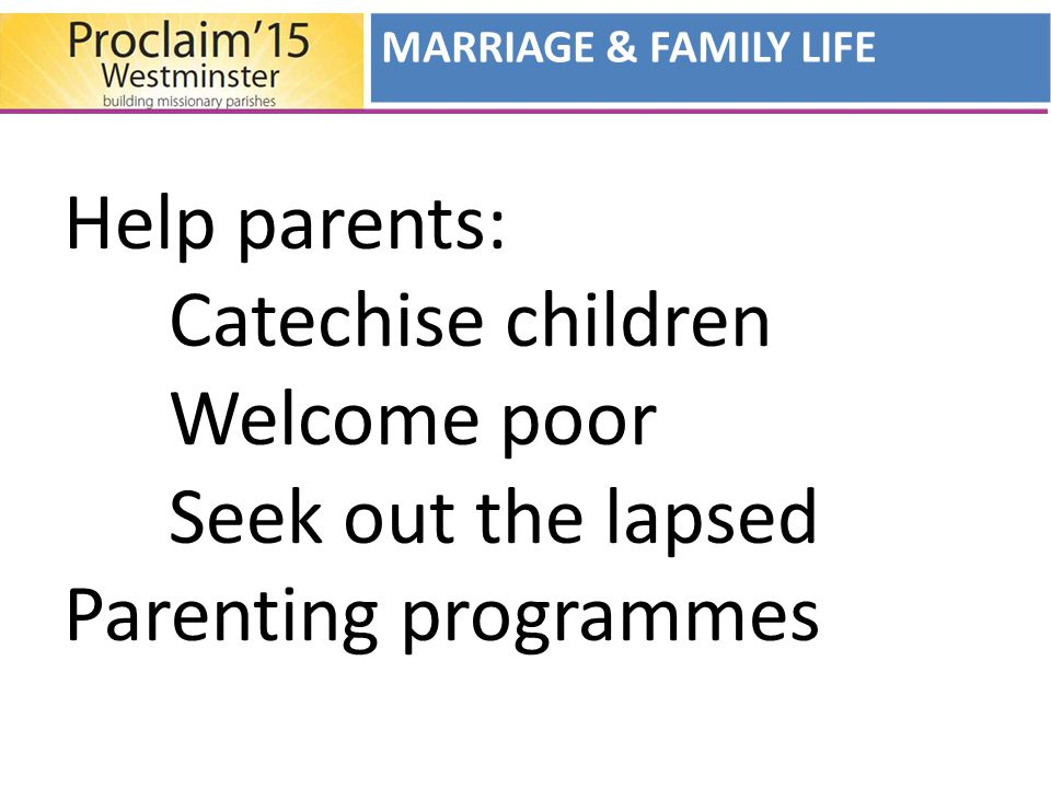 Help parents: Catechise children Welcome poor Seek out the lapsed Parenting programmes MARRIAGE & FAMILY LIFE