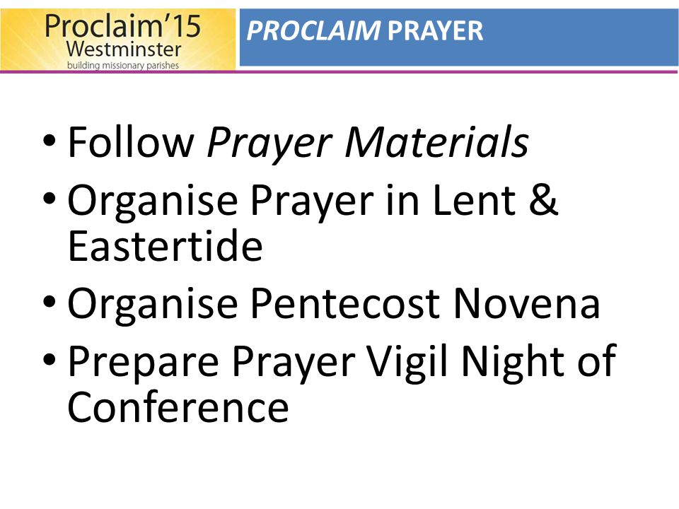Follow Prayer Materials Organise Prayer in Lent & Eastertide Organise Pentecost Novena Prepare Prayer Vigil Night of Conference PROCLAIM PRAYER