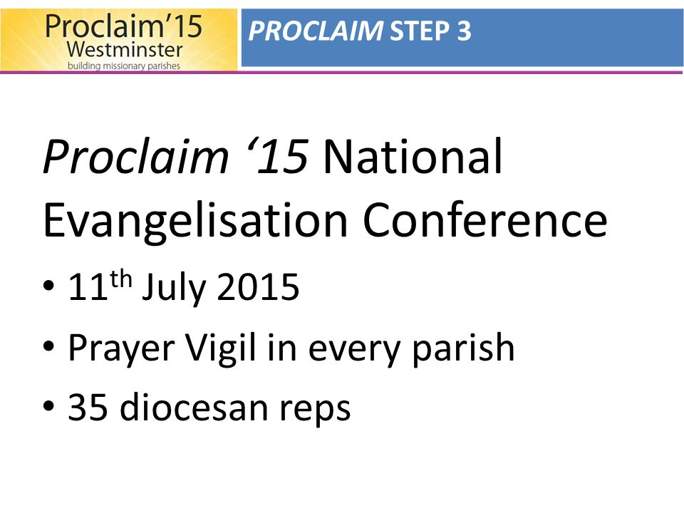 Proclaim '15 National Evangelisation Conference 11 th July 2015 Prayer Vigil in every parish 35 diocesan reps PROCLAIM STEP 3