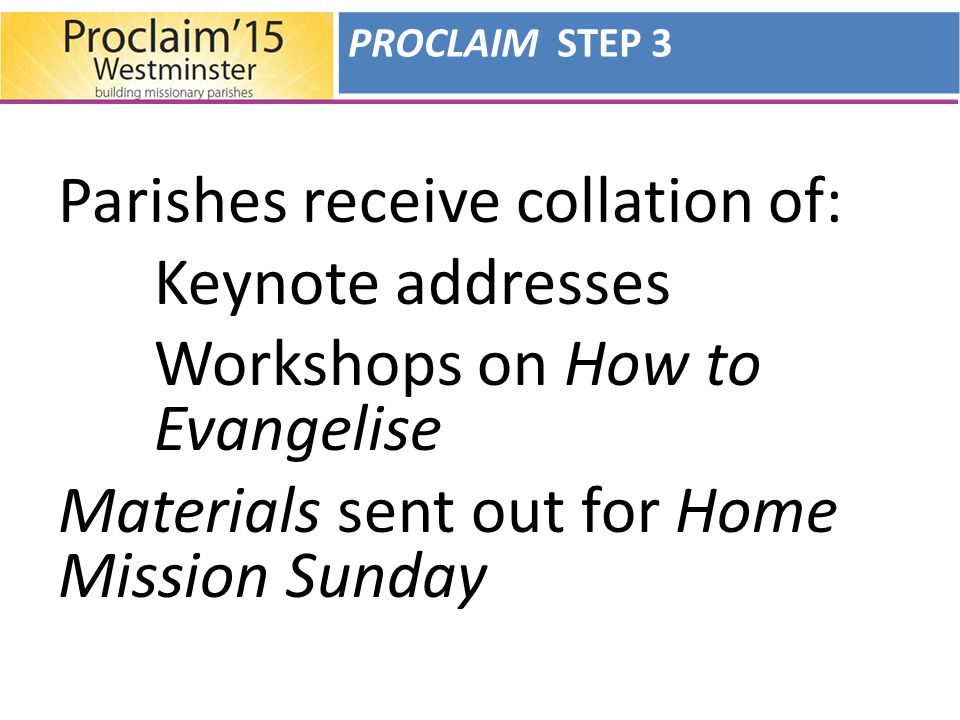 Parishes receive collation of: Keynote addresses Workshops on How to Evangelise Materials sent out for Home Mission Sunday PROCLAIM STEP 3