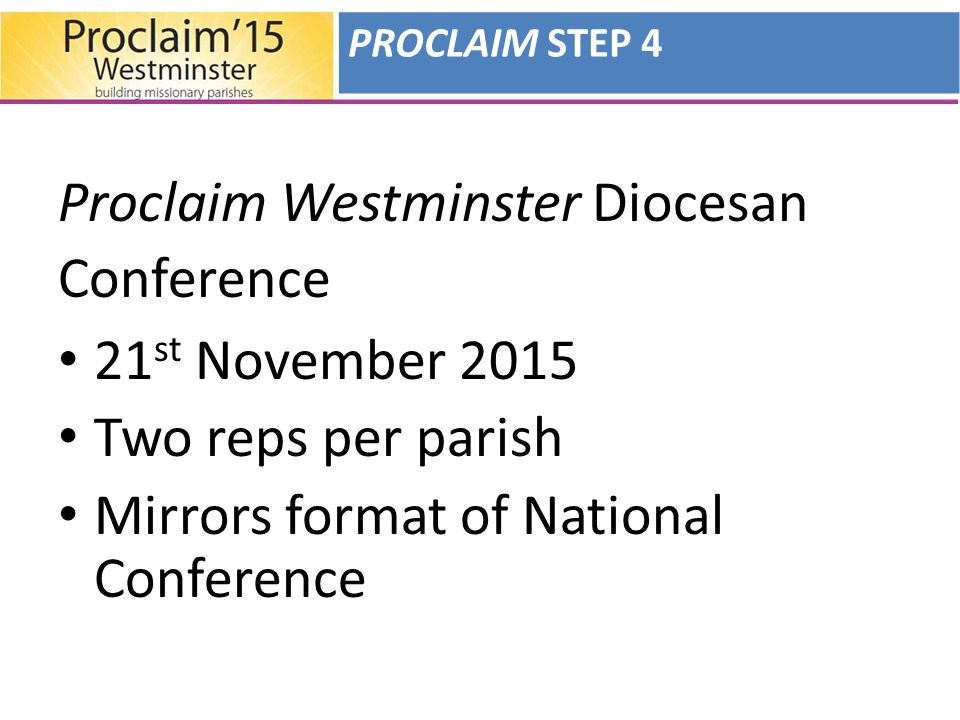 Proclaim Westminster Diocesan Conference 21 st November 2015 Two reps per parish Mirrors format of National Conference PROCLAIM STEP 4