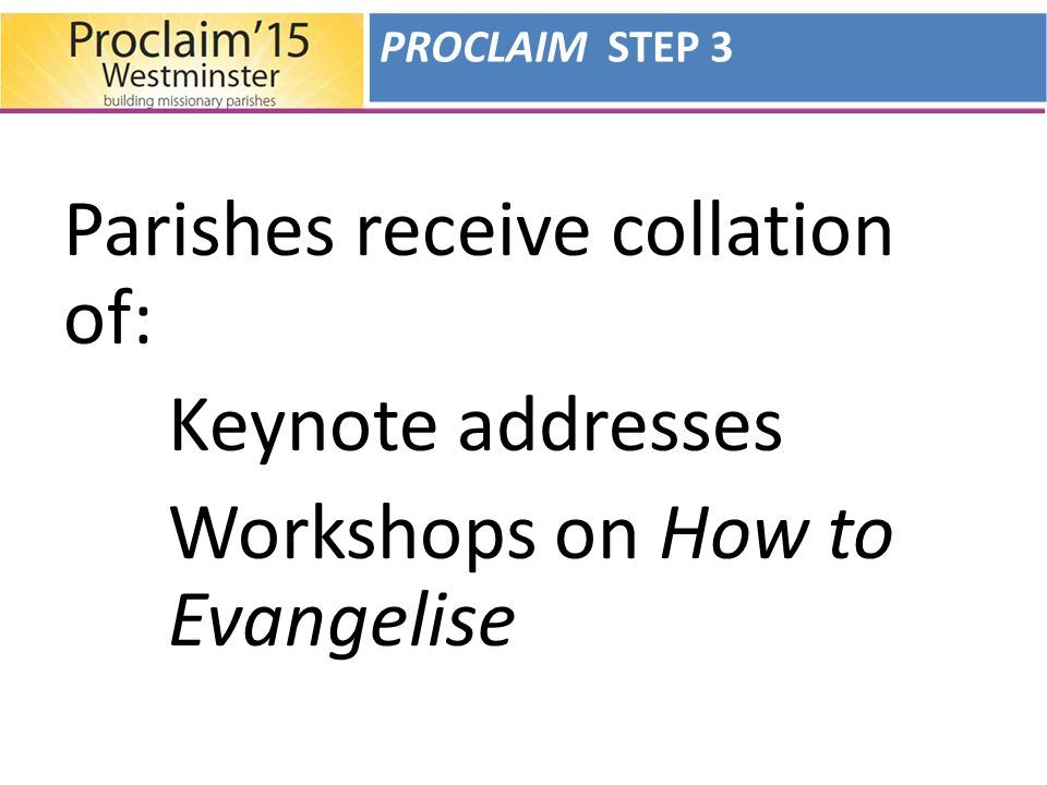 Parishes receive collation of: Keynote addresses Workshops on How to Evangelise PROCLAIM STEP 3