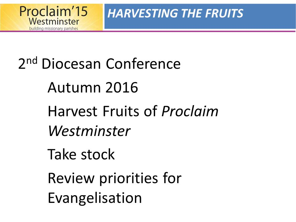 2 nd Diocesan Conference Autumn 2016 Harvest Fruits of Proclaim Westminster Take stock Review priorities for Evangelisation HARVESTING THE FRUITS