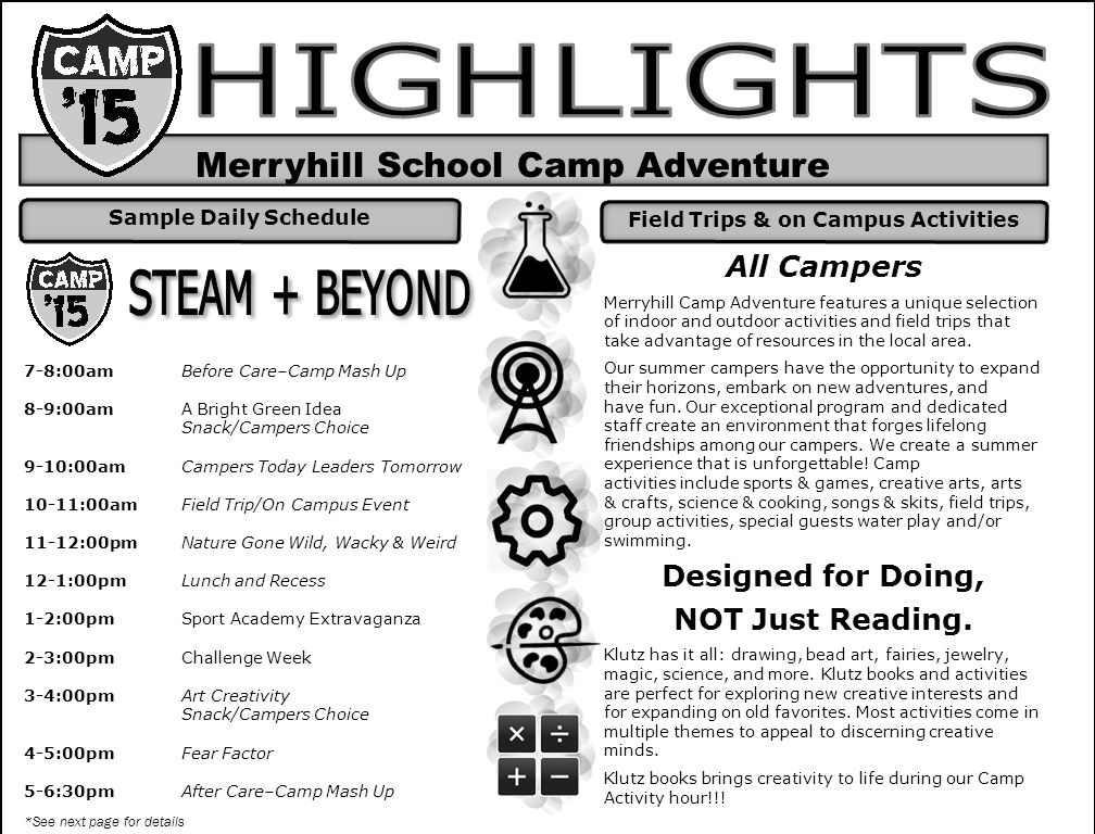 Merryhill School Camp Adventure 7-8:00am Before Care–Camp Mash Up 8-9:00am A Bright Green Idea Snack/Campers Choice 9-10:00amCampers Today Leaders Tomorrow 10-11:00amField Trip/On Campus Event 11-12:00pmNature Gone Wild, Wacky & Weird 12-1:00pm Lunch and Recess 1-2:00pm Sport Academy Extravaganza 2-3:00pm Challenge Week 3-4:00pm Art Creativity Snack/Campers Choice 4-5:00pm Fear Factor 5-6:30pm After Care–Camp Mash Up *See next page for details All Campers Merryhill Camp Adventure features a unique selection of indoor and outdoor activities and field trips that take advantage of resources in the local area.