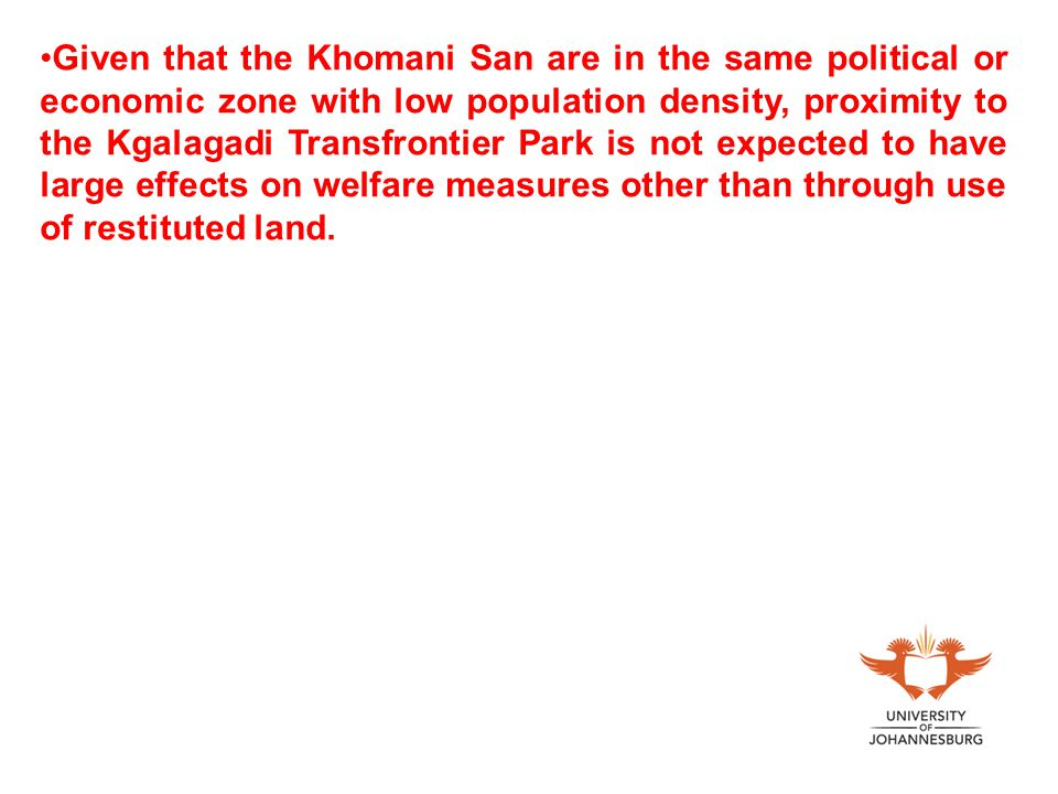 Given that the Khomani San are in the same political or economic zone with low population density, proximity to the Kgalagadi Transfrontier Park is not expected to have large effects on welfare measures other than through use of restituted land.