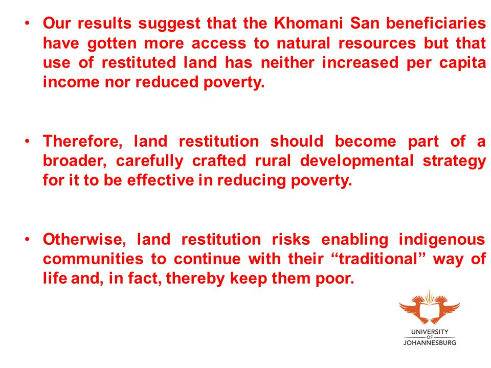 Our results suggest that the Khomani San beneficiaries have gotten more access to natural resources but that use of restituted land has neither increased per capita income nor reduced poverty.