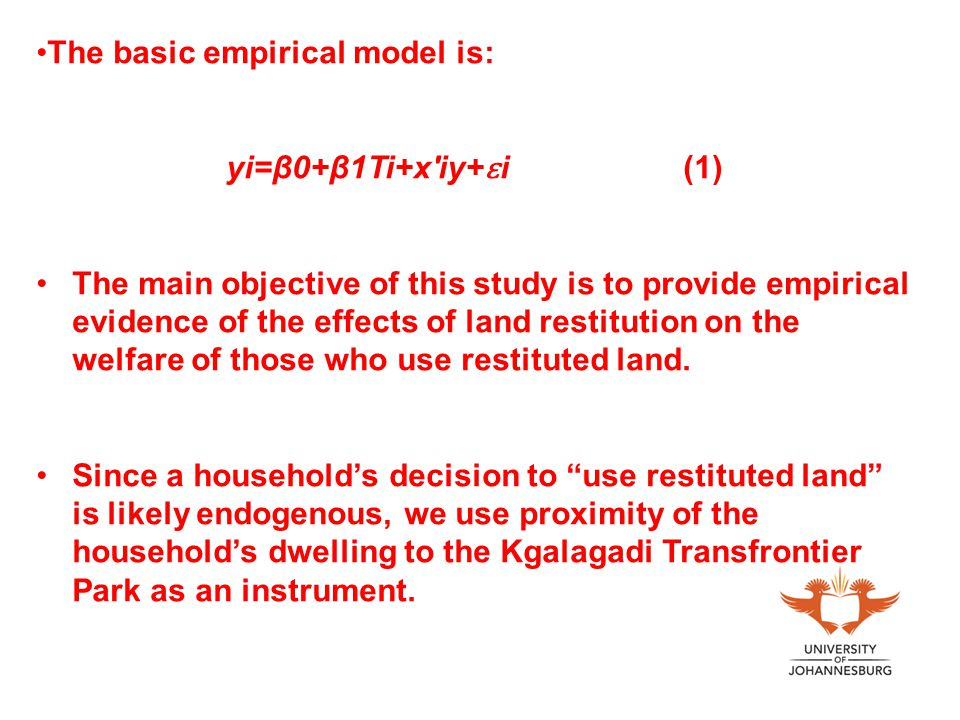 The basic empirical model is: yi=β0+β1Ti+x iy+ ɛ i (1) The main objective of this study is to provide empirical evidence of the effects of land restitution on the welfare of those who use restituted land.