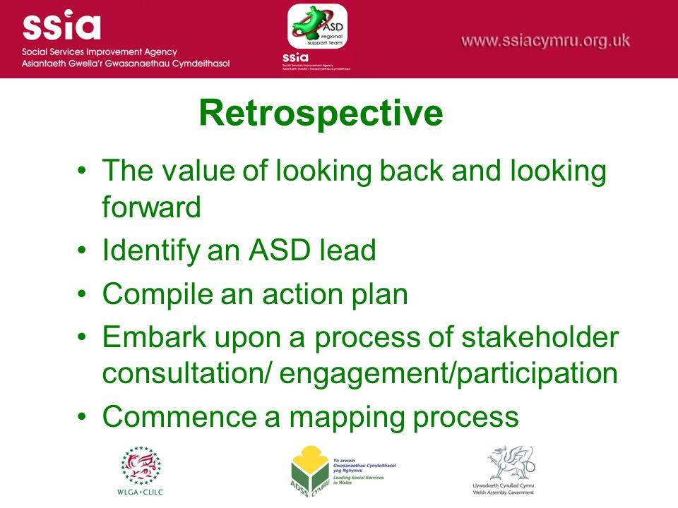 Retrospective The value of looking back and looking forward Identify an ASD lead Compile an action plan Embark upon a process of stakeholder consultat