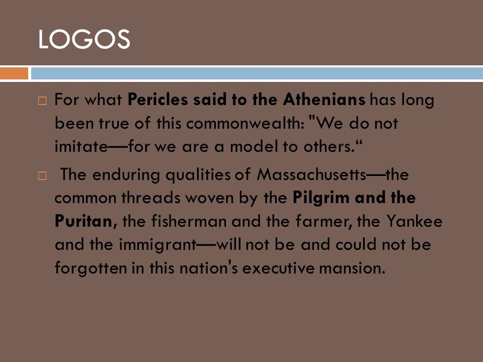 LOGOS  For what Pericles said to the Athenians has long been true of this commonwealth: