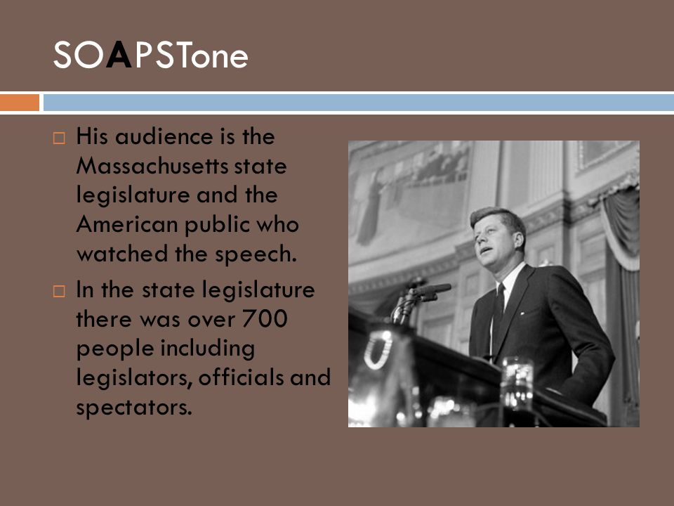 SOAPSTone  His audience is the Massachusetts state legislature and the American public who watched the speech.  In the state legislature there was o