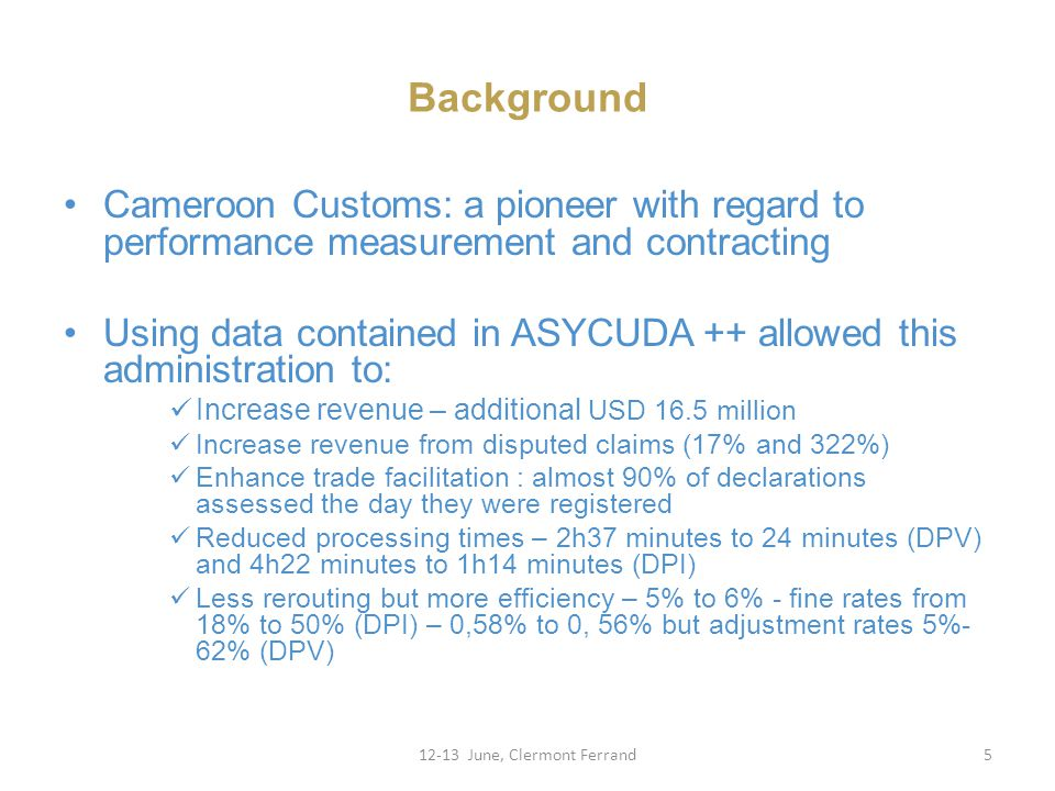 Background Cameroon Customs: a pioneer with regard to performance measurement and contracting Using data contained in ASYCUDA ++ allowed this administration to: Increase revenue – additional USD 16.5 million Increase revenue from disputed claims (17% and 322%) Enhance trade facilitation : almost 90% of declarations assessed the day they were registered Reduced processing times – 2h37 minutes to 24 minutes (DPV) and 4h22 minutes to 1h14 minutes (DPI) Less rerouting but more efficiency – 5% to 6% - fine rates from 18% to 50% (DPI) – 0,58% to 0, 56% but adjustment rates 5%- 62% (DPV) 12-13 June, Clermont Ferrand5