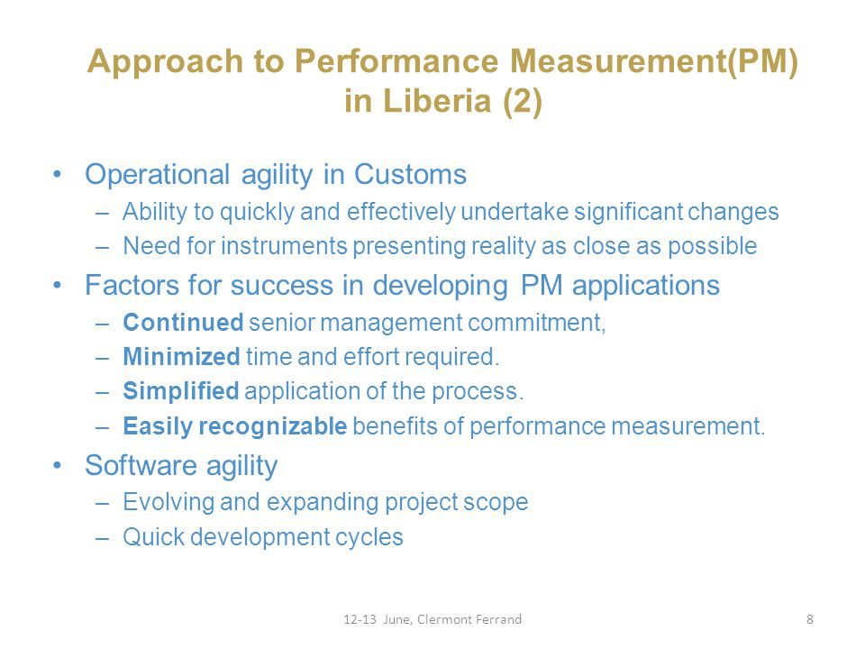 Approach to Performance Measurement(PM) in Liberia (2) 12-13 June, Clermont Ferrand8 Operational agility in Customs –Ability to quickly and effectively undertake significant changes –Need for instruments presenting reality as close as possible Factors for success in developing PM applications –Continued senior management commitment, –Minimized time and effort required.