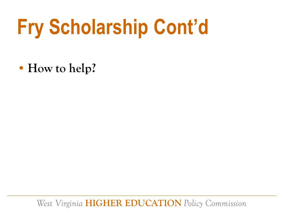 West Virginia HIGHER EDUCATION Policy Commission Fry Scholarship Cont'd How to help