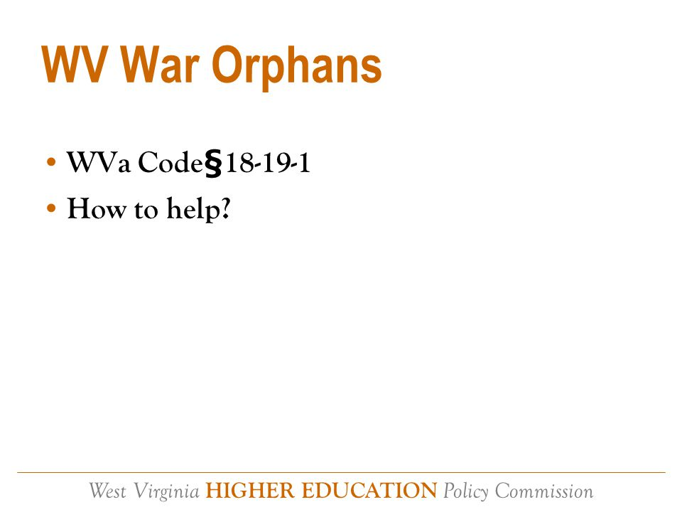 West Virginia HIGHER EDUCATION Policy Commission WV War Orphans WVa Code§18-19-1 How to help