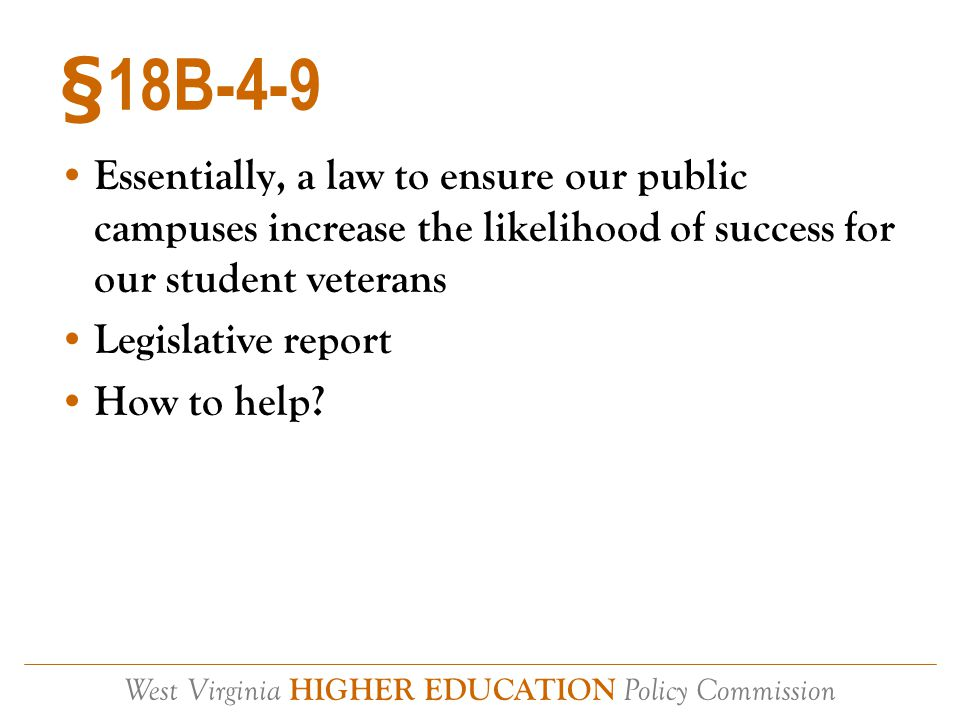 West Virginia HIGHER EDUCATION Policy Commission §18B-4-9 Essentially, a law to ensure our public campuses increase the likelihood of success for our student veterans Legislative report How to help