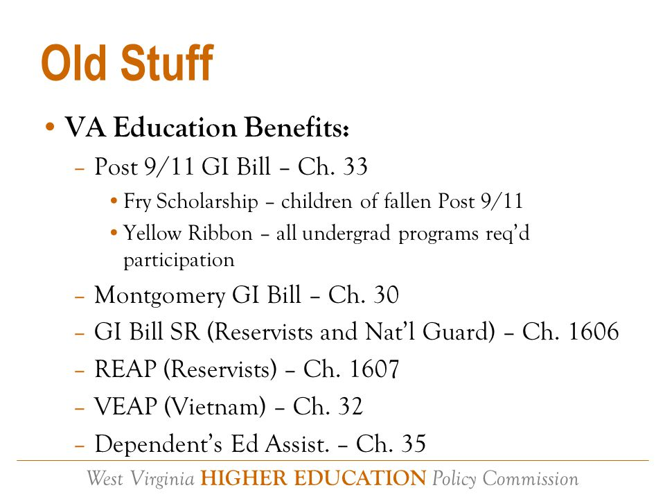 West Virginia HIGHER EDUCATION Policy Commission Old Stuff VA Education Benefits: –Post 9/11 GI Bill – Ch.