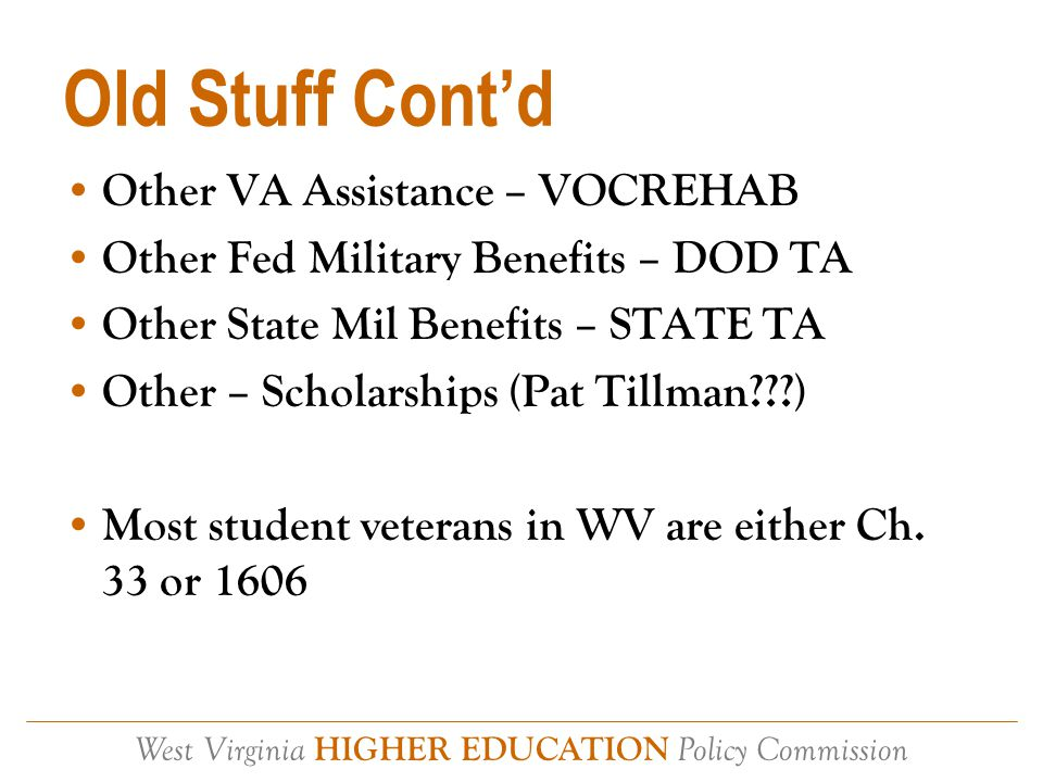 West Virginia HIGHER EDUCATION Policy Commission Old Stuff Cont'd Other VA Assistance – VOCREHAB Other Fed Military Benefits – DOD TA Other State Mil Benefits – STATE TA Other – Scholarships (Pat Tillman ) Most student veterans in WV are either Ch.
