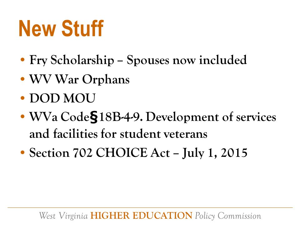 West Virginia HIGHER EDUCATION Policy Commission New Stuff Fry Scholarship – Spouses now included WV War Orphans DOD MOU WVa Code§18B-4-9.