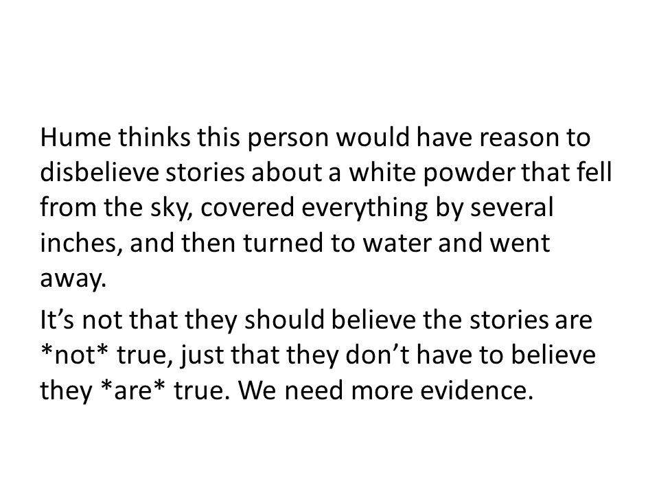 Hume thinks this person would have reason to disbelieve stories about a white powder that fell from the sky, covered everything by several inches, and then turned to water and went away.
