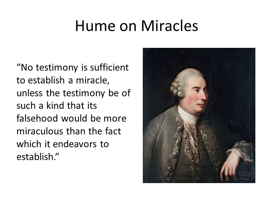 Hume on Miracles No testimony is sufficient to establish a miracle, unless the testimony be of such a kind that its falsehood would be more miraculous than the fact which it endeavors to establish.