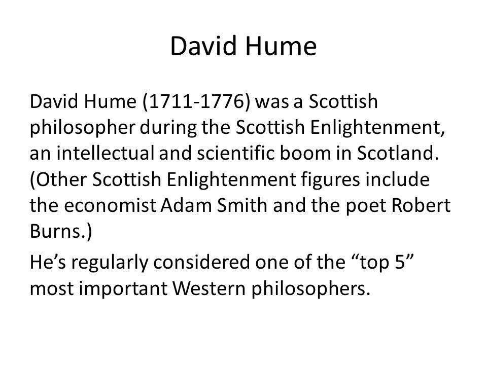 David Hume (1711-1776) was a Scottish philosopher during the Scottish Enlightenment, an intellectual and scientific boom in Scotland.