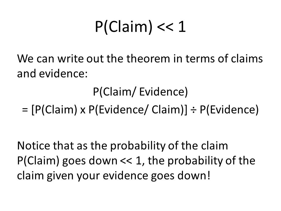 P(Claim) << 1 We can write out the theorem in terms of claims and evidence: P(Claim/ Evidence) = [P(Claim) x P(Evidence/ Claim)] ÷ P(Evidence) Notice that as the probability of the claim P(Claim) goes down << 1, the probability of the claim given your evidence goes down!