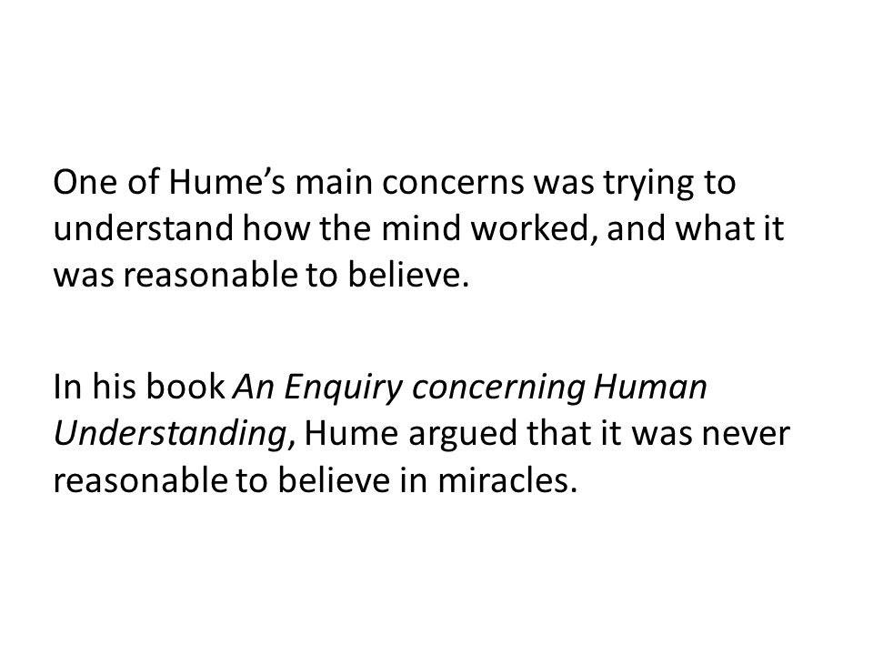 One of Hume's main concerns was trying to understand how the mind worked, and what it was reasonable to believe.