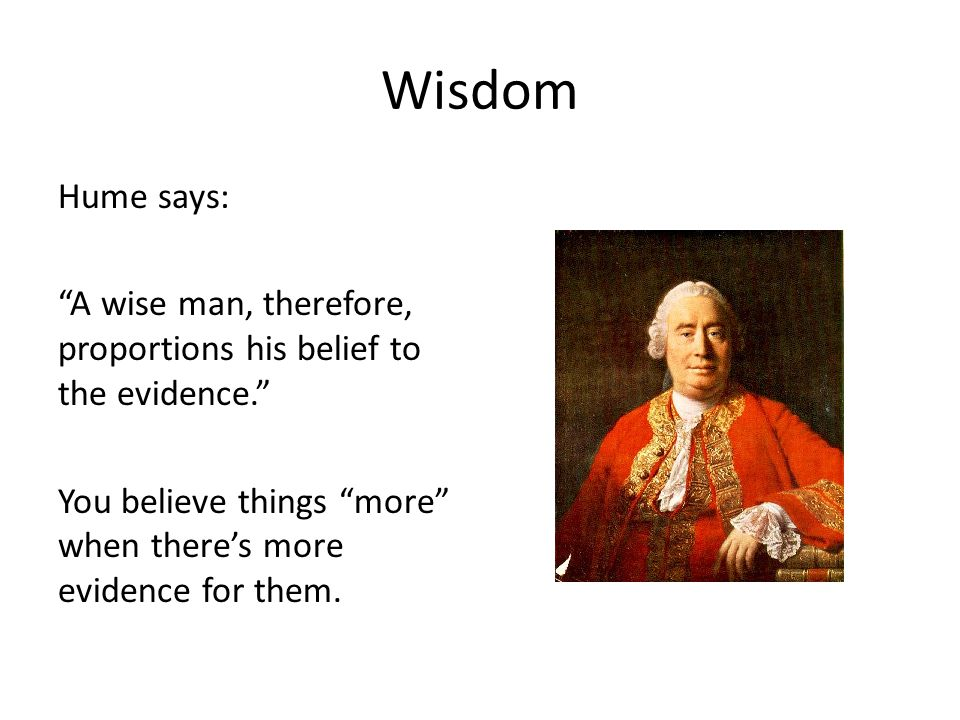 Wisdom Hume says: A wise man, therefore, proportions his belief to the evidence. You believe things more when there's more evidence for them.