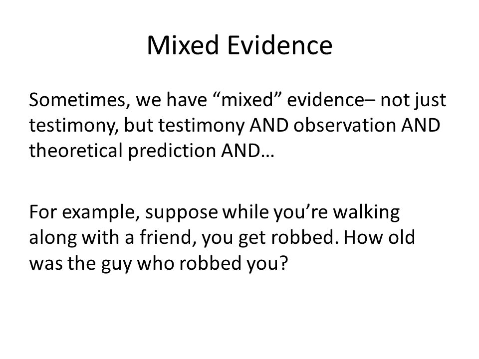 Mixed Evidence Sometimes, we have mixed evidence– not just testimony, but testimony AND observation AND theoretical prediction AND… For example, suppose while you're walking along with a friend, you get robbed.