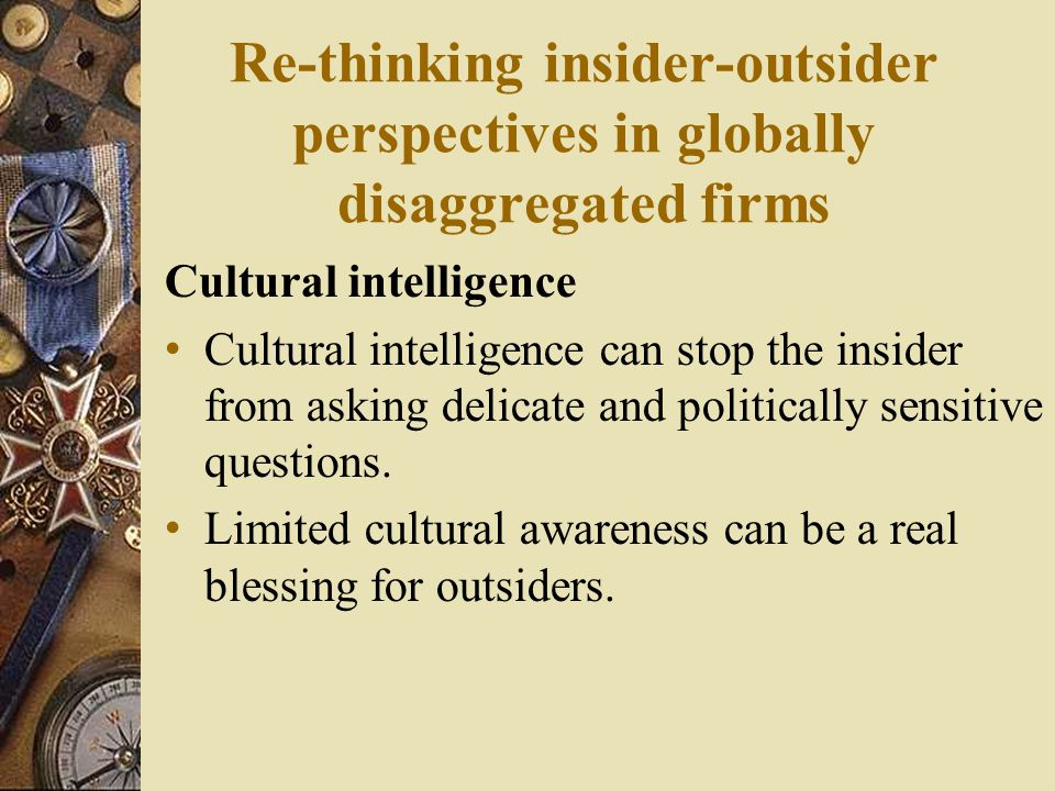 Re-thinking insider-outsider perspectives in globally disaggregated firms Cultural intelligence Cultural intelligence can stop the insider from asking delicate and politically sensitive questions.