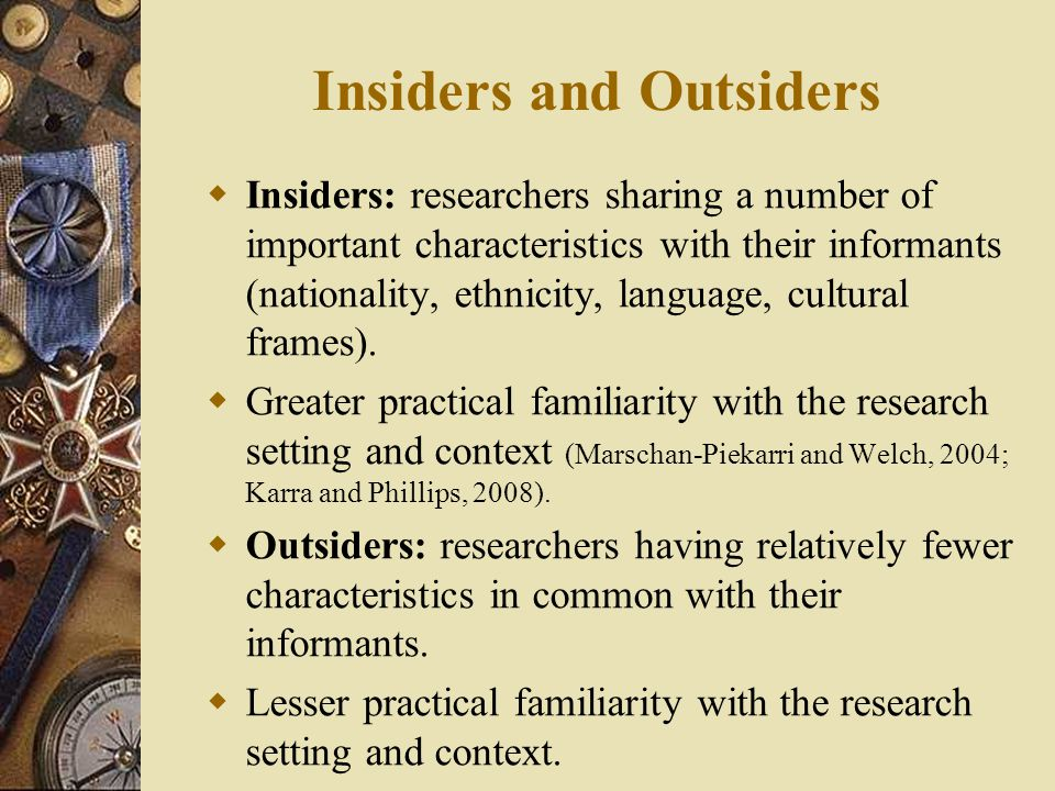 Insiders and Outsiders  Insiders: researchers sharing a number of important characteristics with their informants (nationality, ethnicity, language, cultural frames).