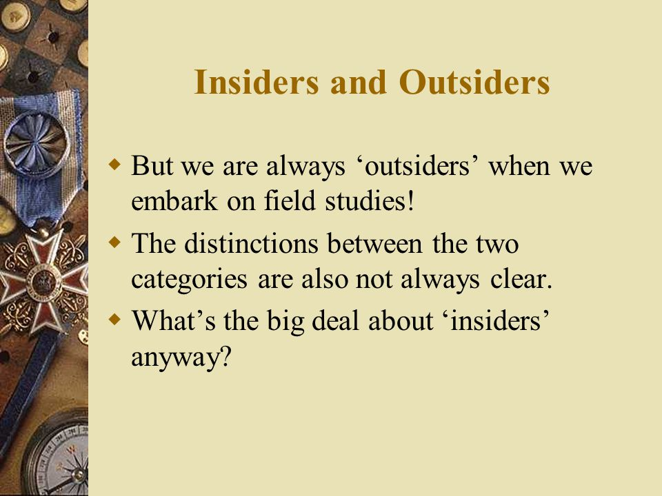 Insiders and Outsiders  But we are always 'outsiders' when we embark on field studies.