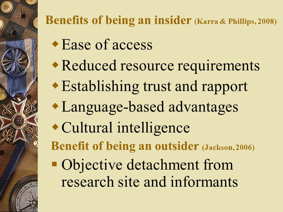 Benefits of being an insider (Karra & Phillips, 2008)  Ease of access  Reduced resource requirements  Establishing trust and rapport  Language-based advantages  Cultural intelligence Benefit of being an outsider (Jackson, 2006)  Objective detachment from research site and informants