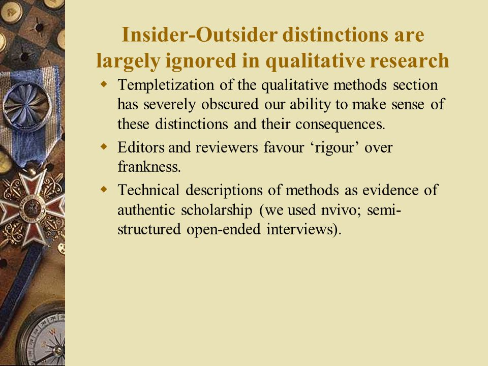 Insider-Outsider distinctions are largely ignored in qualitative research  Templetization of the qualitative methods section has severely obscured our ability to make sense of these distinctions and their consequences.