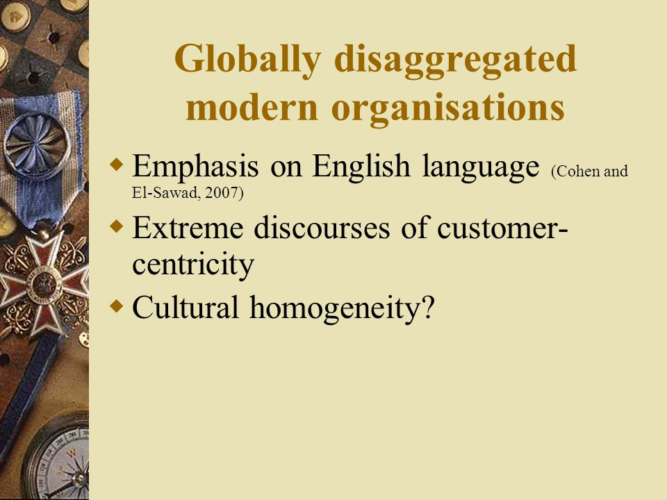 Globally disaggregated modern organisations  Emphasis on English language (Cohen and El-Sawad, 2007)  Extreme discourses of customer- centricity  Cultural homogeneity