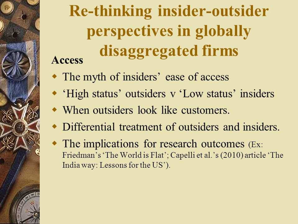 Re-thinking insider-outsider perspectives in globally disaggregated firms Access  The myth of insiders' ease of access  'High status' outsiders v 'Low status' insiders  When outsiders look like customers.