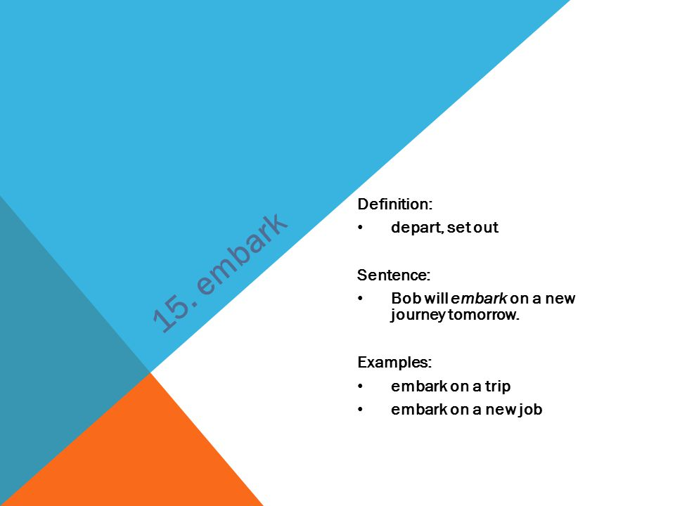 Definition: depart, set out Sentence: Bob will embark on a new journey tomorrow. Examples: embark on a trip embark on a new job 15. embark