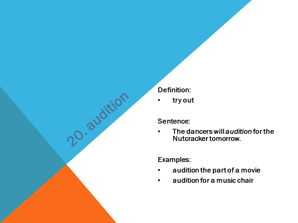Definition: try out Sentence: The dancers will audition for the Nutcracker tomorrow. Examples: audition the part of a movie audition for a music chair