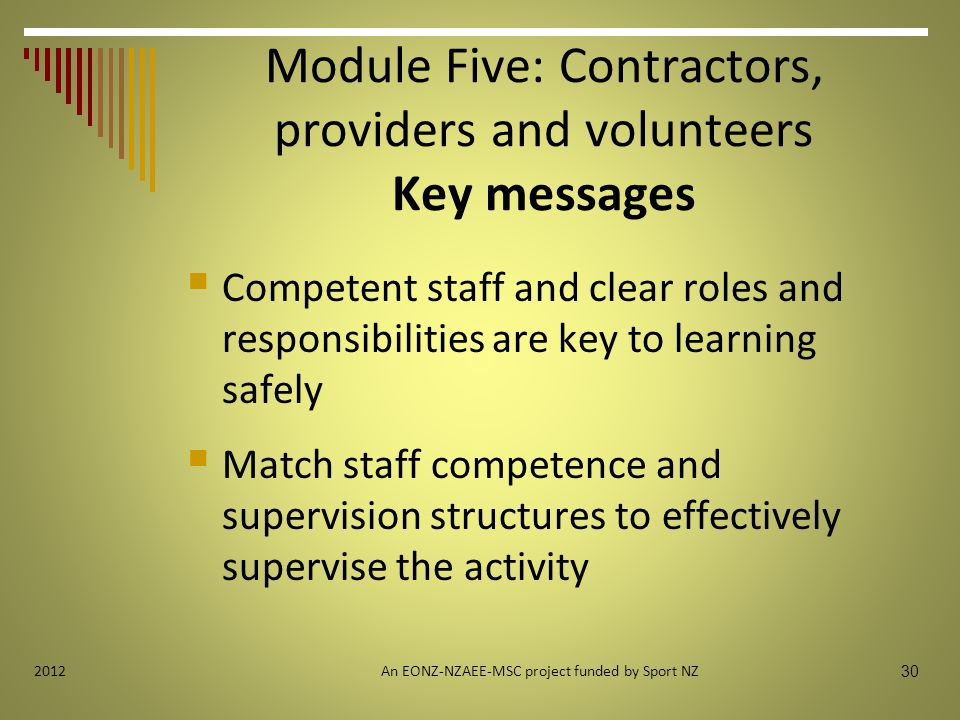 30 2012 Module Five: Contractors, providers and volunteers Key messages  Competent staff and clear roles and responsibilities are key to learning safely  Match staff competence and supervision structures to effectively supervise the activity An EONZ-NZAEE-MSC project funded by Sport NZ