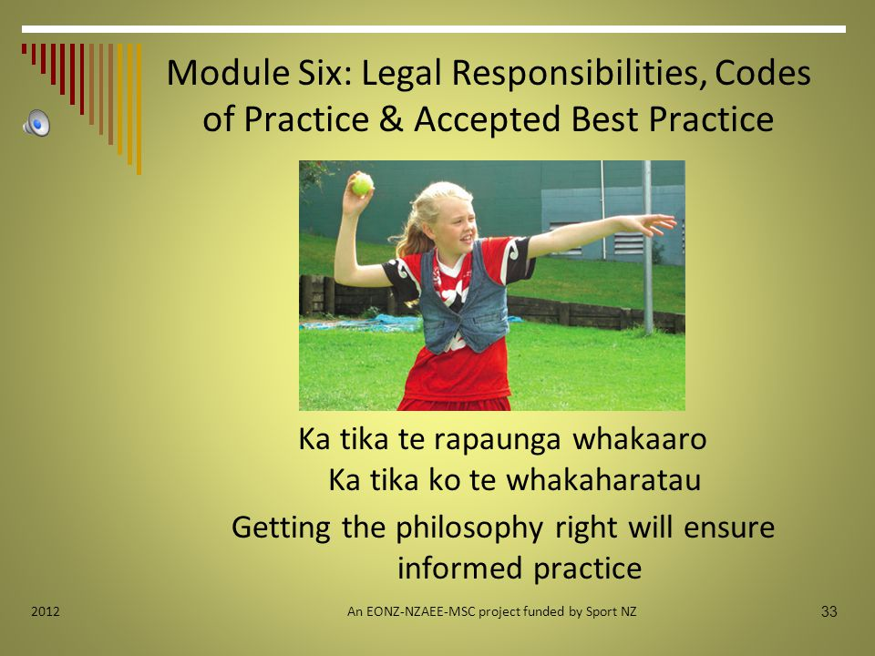 Module Six: Legal Responsibilities, Codes of Practice & Accepted Best Practice Ka tika te rapaunga whakaaro Ka tika ko te whakaharatau Getting the philosophy right will ensure informed practice An EONZ-NZAEE-MSC project funded by Sport NZ 33 2012