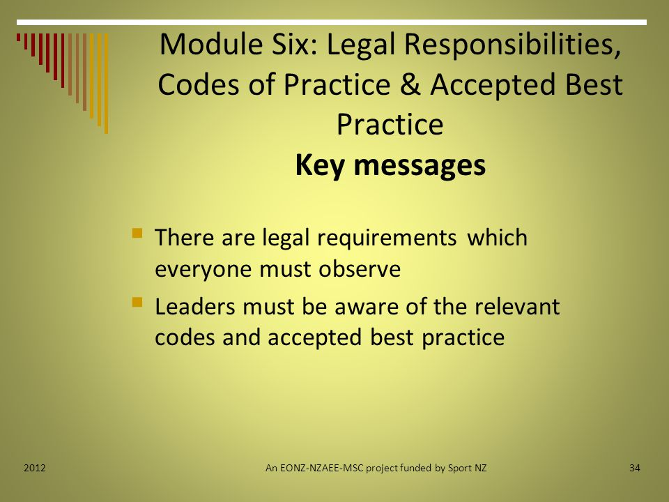 342012 Module Six: Legal Responsibilities, Codes of Practice & Accepted Best Practice Key messages  There are legal requirements which everyone must observe  Leaders must be aware of the relevant codes and accepted best practice An EONZ-NZAEE-MSC project funded by Sport NZ