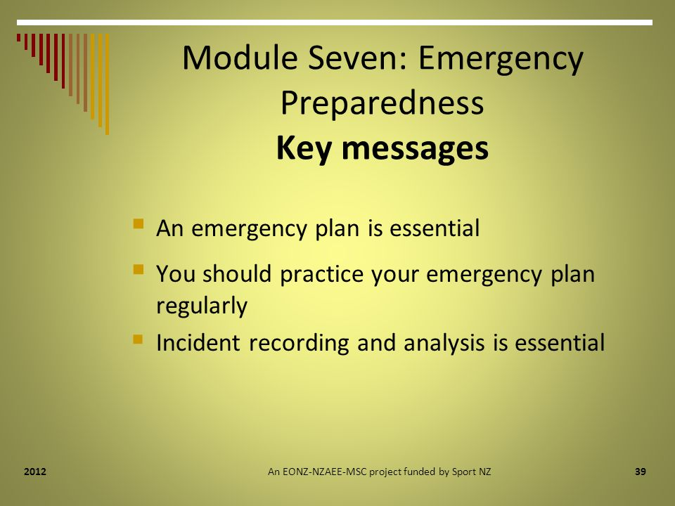 392012 Module Seven: Emergency Preparedness Key messages  An emergency plan is essential  You should practice your emergency plan regularly  Incident recording and analysis is essential An EONZ-NZAEE-MSC project funded by Sport NZ