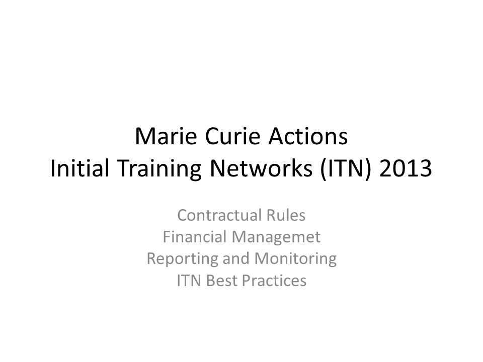 Marie Curie Actions Initial Training Networks (ITN) 2013 Contractual Rules Financial Managemet Reporting and Monitoring ITN Best Practices