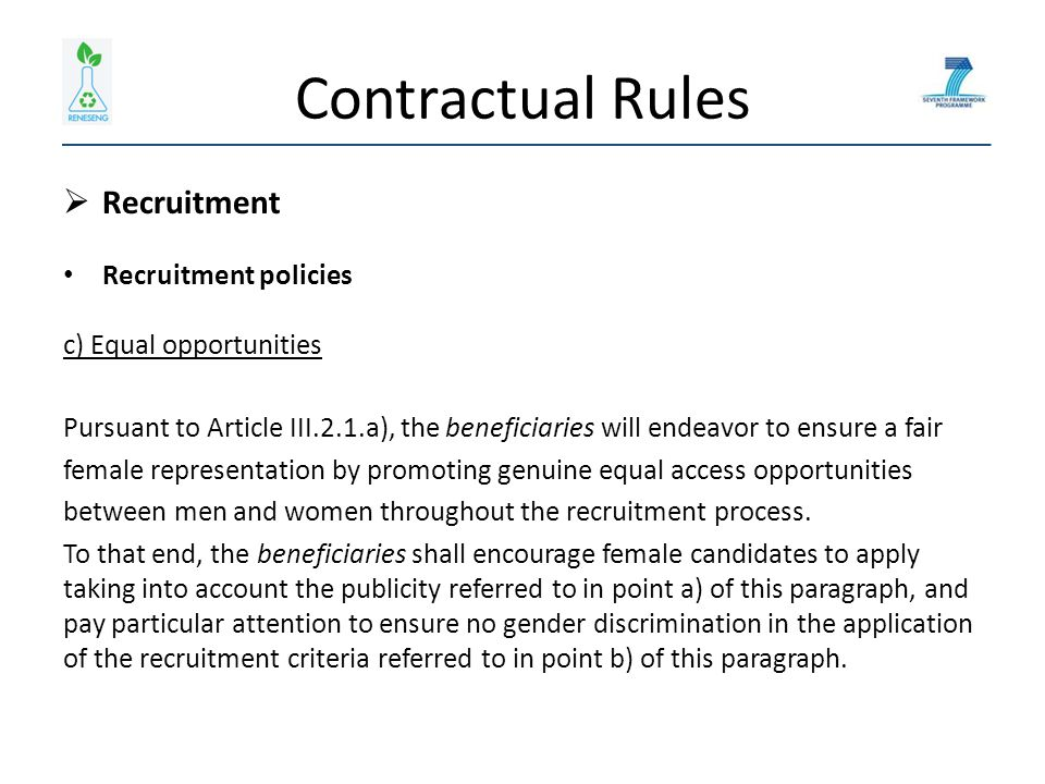 Contractual Rules  Recruitment Recruitment policies c) Equal opportunities Pursuant to Article III.2.1.a), the beneficiaries will endeavor to ensure a fair female representation by promoting genuine equal access opportunities between men and women throughout the recruitment process.