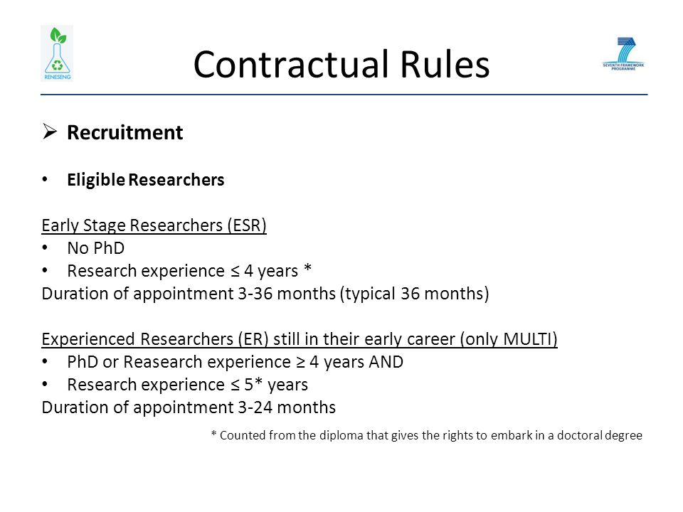 Contractual Rules  Recruitment Eligible Researchers Early Stage Researchers (ESR) No PhD Research experience ≤ 4 years * Duration of appointment 3-36 months (typical 36 months) Experienced Researchers (ER) still in their early career (only MULTI) PhD or Reasearch experience ≥ 4 years AND Research experience ≤ 5* years Duration of appointment 3-24 months * Counted from the diploma that gives the rights to embark in a doctoral degree